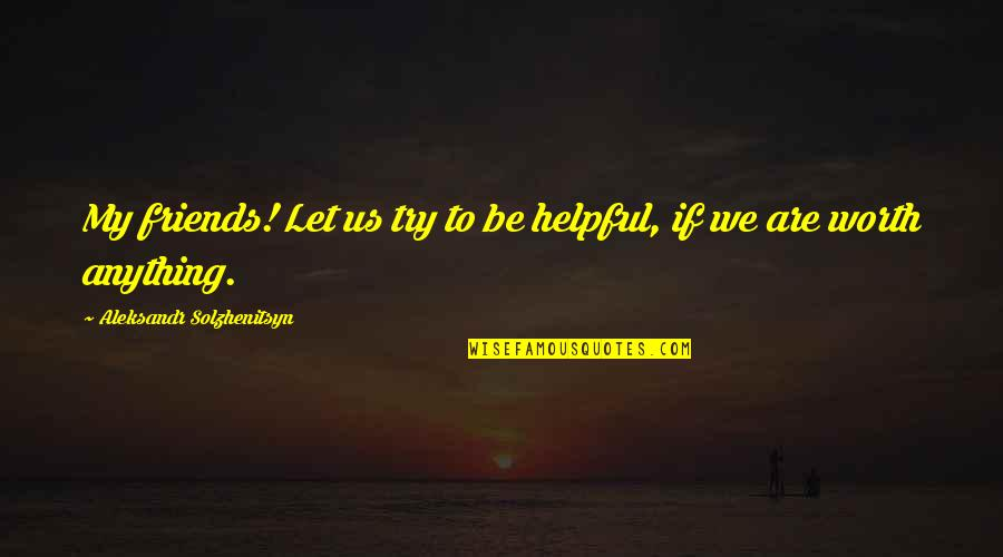 Aleksandr Quotes By Aleksandr Solzhenitsyn: My friends! Let us try to be helpful,