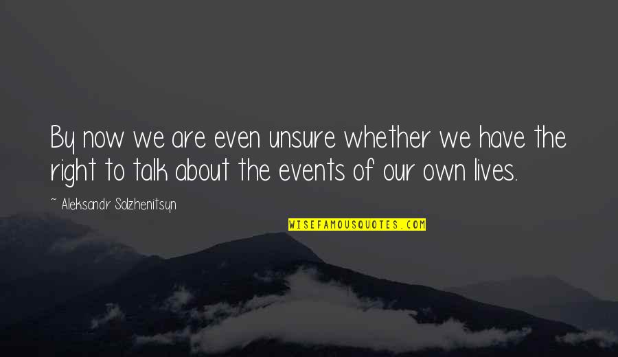 Aleksandr Quotes By Aleksandr Solzhenitsyn: By now we are even unsure whether we