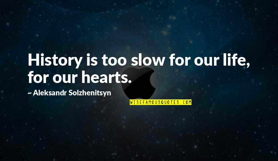 Aleksandr Quotes By Aleksandr Solzhenitsyn: History is too slow for our life, for