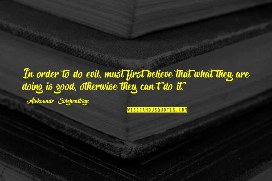 Aleksandr Quotes By Aleksandr Solzhenitsyn: In order to do evil, must first believe