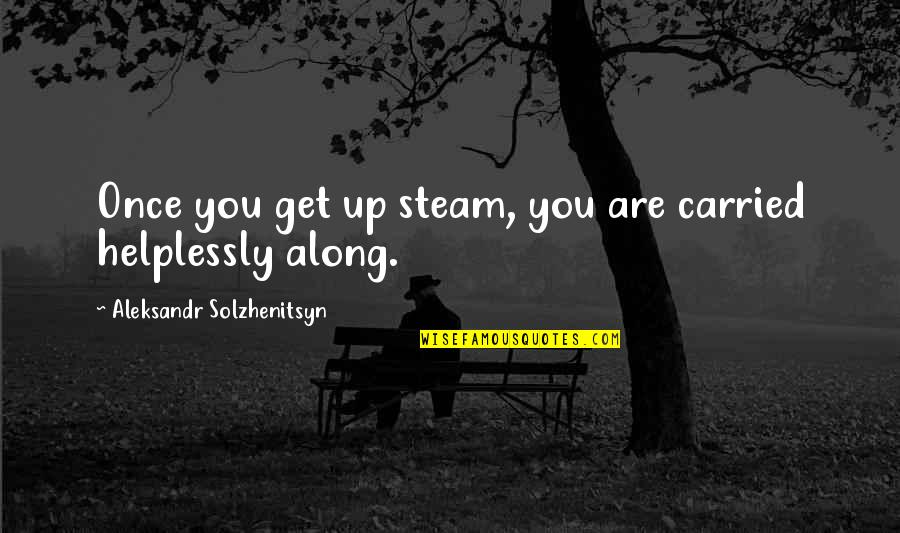 Aleksandr Quotes By Aleksandr Solzhenitsyn: Once you get up steam, you are carried