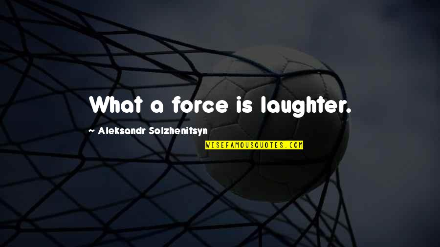 Aleksandr Quotes By Aleksandr Solzhenitsyn: What a force is laughter.