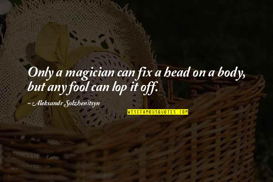 Aleksandr Quotes By Aleksandr Solzhenitsyn: Only a magician can fix a head on