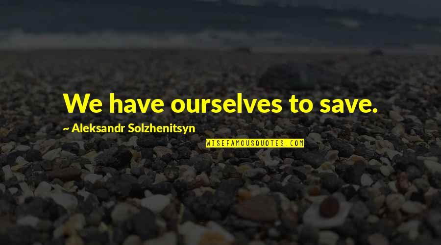 Aleksandr Quotes By Aleksandr Solzhenitsyn: We have ourselves to save.
