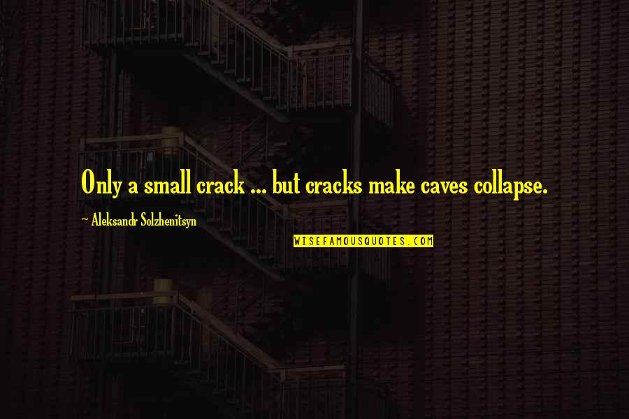 Aleksandr Quotes By Aleksandr Solzhenitsyn: Only a small crack ... but cracks make