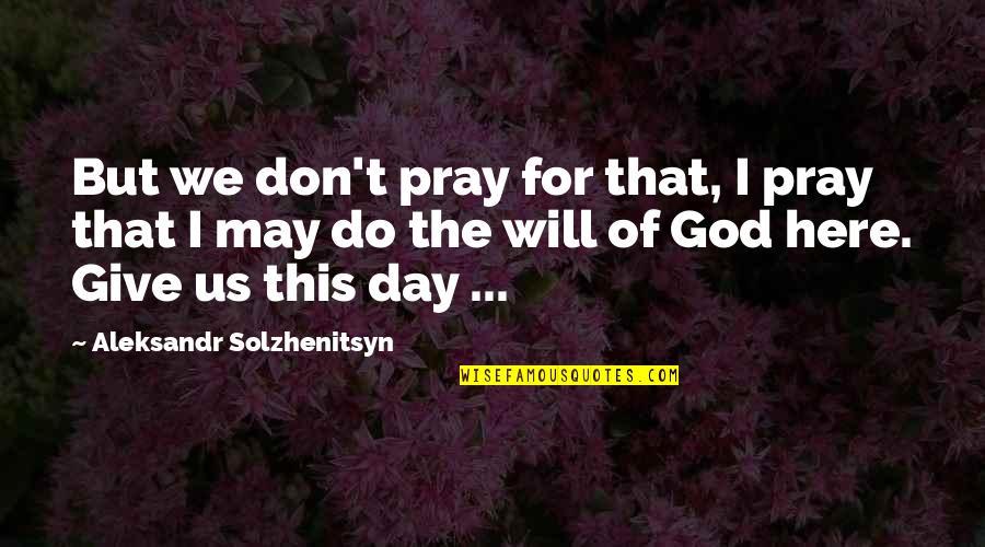 Aleksandr Quotes By Aleksandr Solzhenitsyn: But we don't pray for that, I pray
