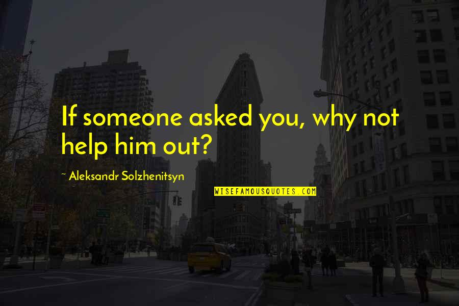 Aleksandr Quotes By Aleksandr Solzhenitsyn: If someone asked you, why not help him