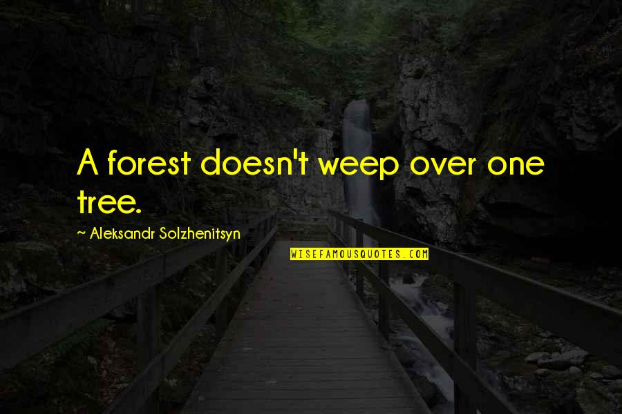 Aleksandr Quotes By Aleksandr Solzhenitsyn: A forest doesn't weep over one tree.