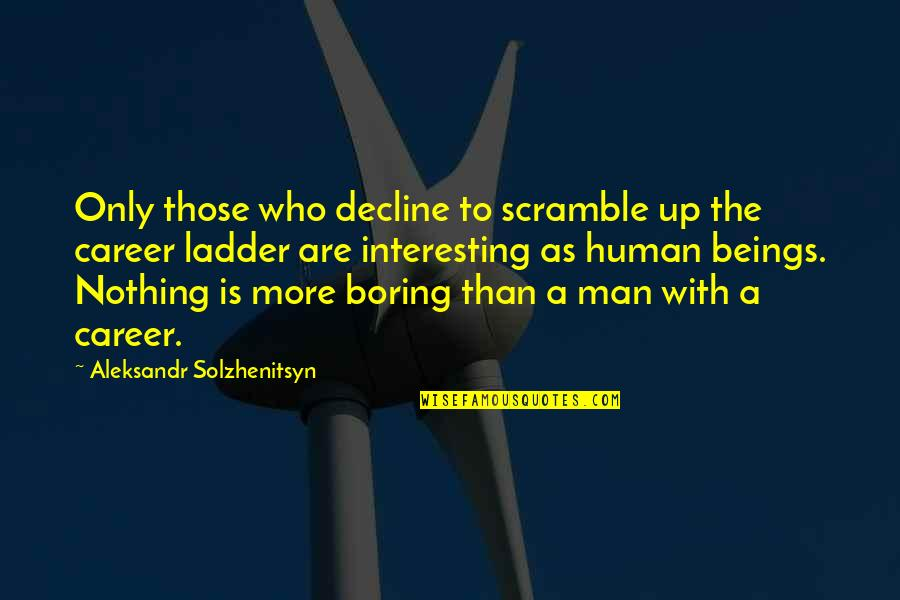 Aleksandr Quotes By Aleksandr Solzhenitsyn: Only those who decline to scramble up the