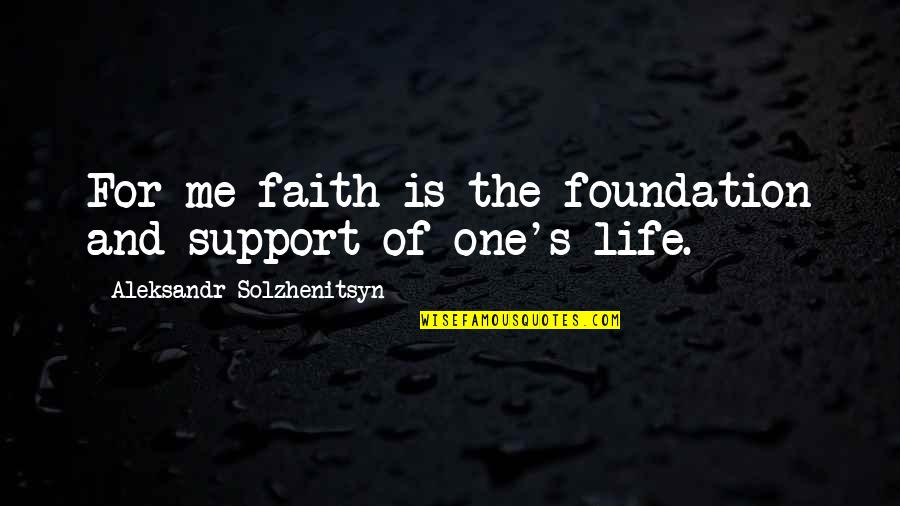 Aleksandr Quotes By Aleksandr Solzhenitsyn: For me faith is the foundation and support