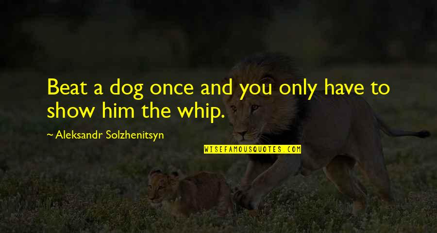 Aleksandr Quotes By Aleksandr Solzhenitsyn: Beat a dog once and you only have