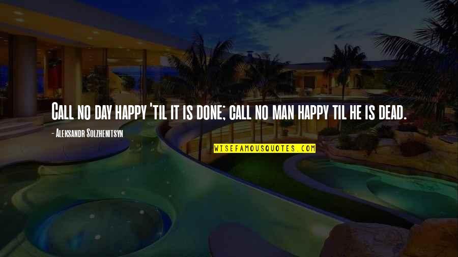 Aleksandr Quotes By Aleksandr Solzhenitsyn: Call no day happy 'til it is done;