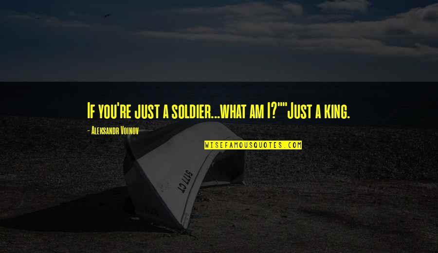 """Aleksandr Quotes By Aleksandr Voinov: If you're just a soldier...what am I?""""""""Just a"""