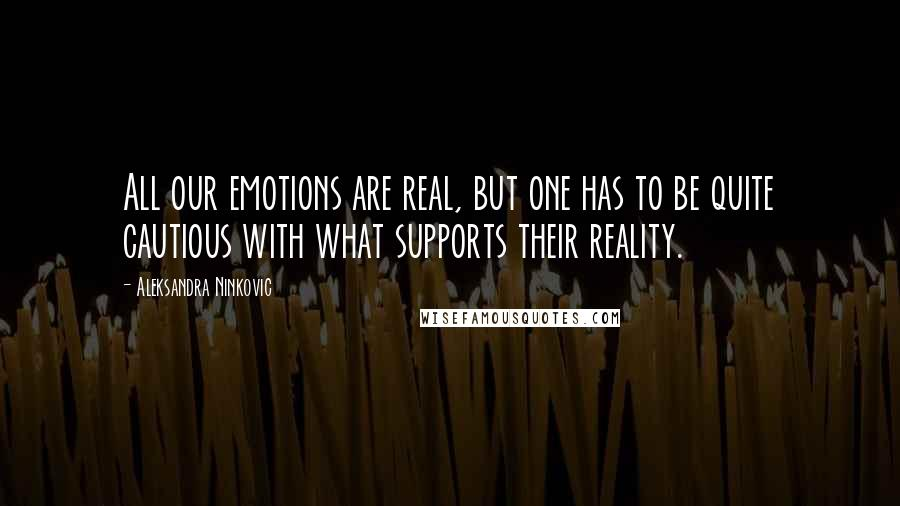 Aleksandra Ninkovic quotes: All our emotions are real, but one has to be quite cautious with what supports their reality.