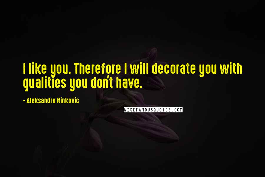 Aleksandra Ninkovic quotes: I like you. Therefore I will decorate you with qualities you don't have.