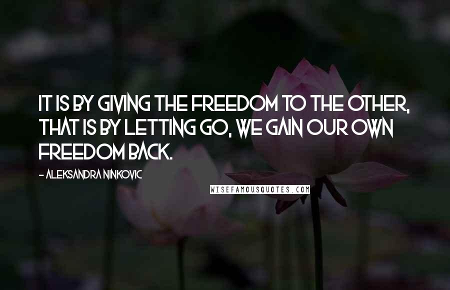 Aleksandra Ninkovic quotes: It is by giving the freedom to the other, that is by letting go, we gain our own freedom back.