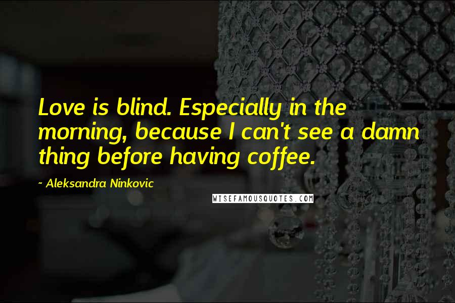 Aleksandra Ninkovic quotes: Love is blind. Especially in the morning, because I can't see a damn thing before having coffee.