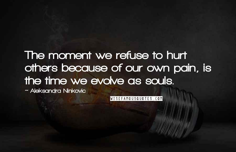Aleksandra Ninkovic quotes: The moment we refuse to hurt others because of our own pain, is the time we evolve as souls.