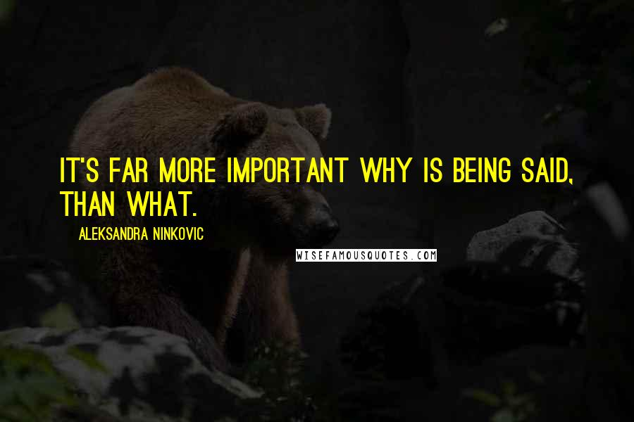 Aleksandra Ninkovic quotes: It's far more important why is being said, than what.