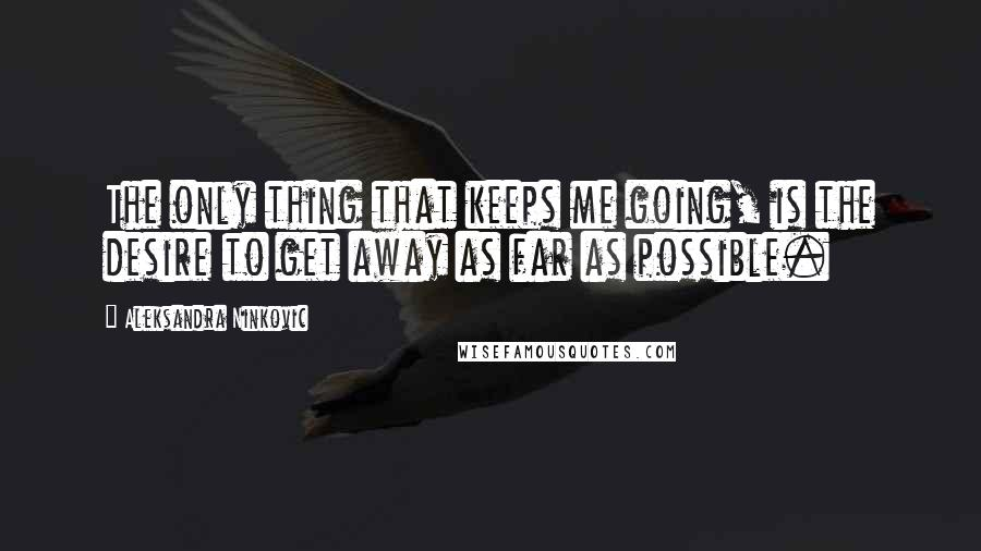 Aleksandra Ninkovic quotes: The only thing that keeps me going, is the desire to get away as far as possible.
