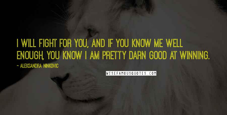 Aleksandra Ninkovic quotes: I will fight for you, and if you know me well enough, you know i am pretty darn good at winning.