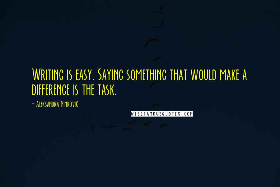 Aleksandra Ninkovic quotes: Writing is easy. Saying something that would make a difference is the task.