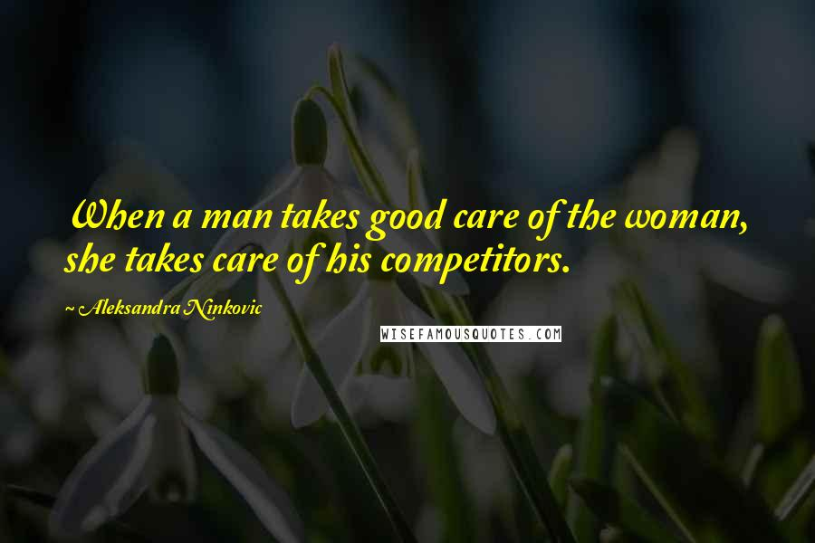 Aleksandra Ninkovic quotes: When a man takes good care of the woman, she takes care of his competitors.