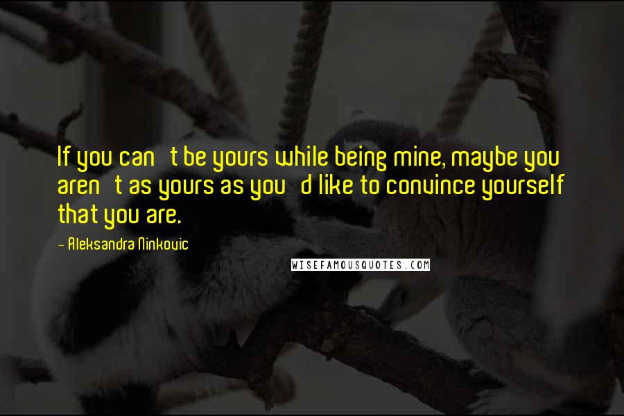 Aleksandra Ninkovic quotes: If you can't be yours while being mine, maybe you aren't as yours as you'd like to convince yourself that you are.