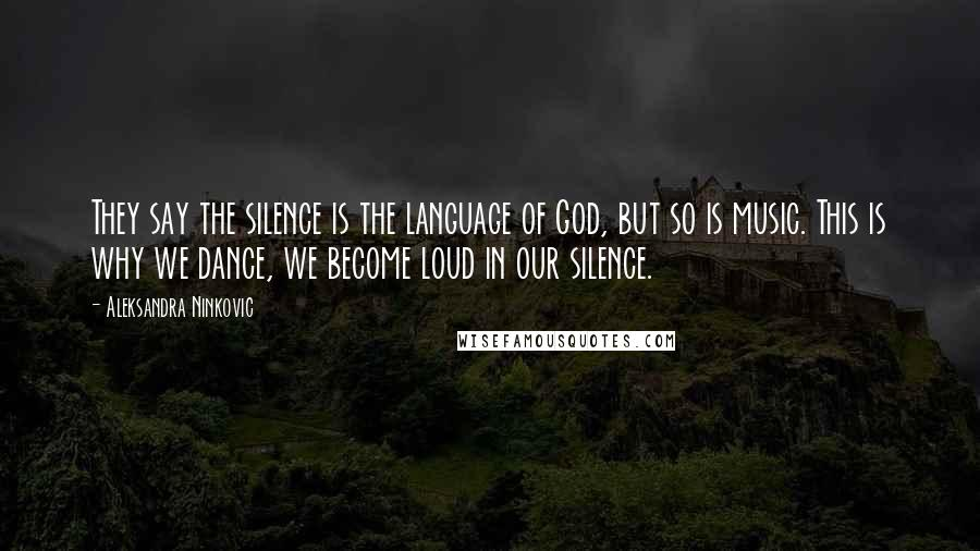Aleksandra Ninkovic quotes: They say the silence is the language of God, but so is music. This is why we dance, we become loud in our silence.