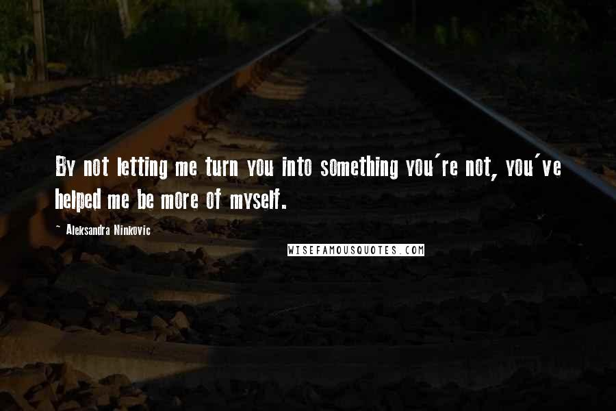Aleksandra Ninkovic quotes: By not letting me turn you into something you're not, you've helped me be more of myself.