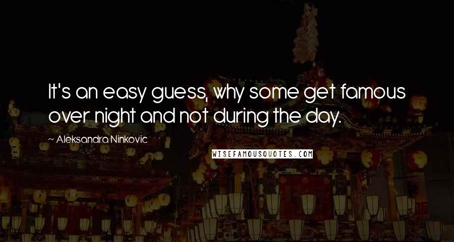 Aleksandra Ninkovic quotes: It's an easy guess, why some get famous over night and not during the day.