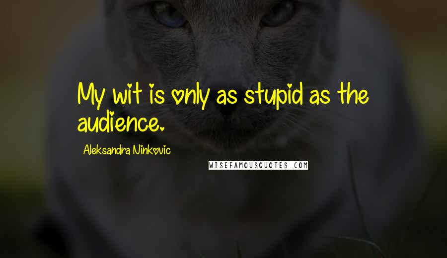Aleksandra Ninkovic quotes: My wit is only as stupid as the audience.
