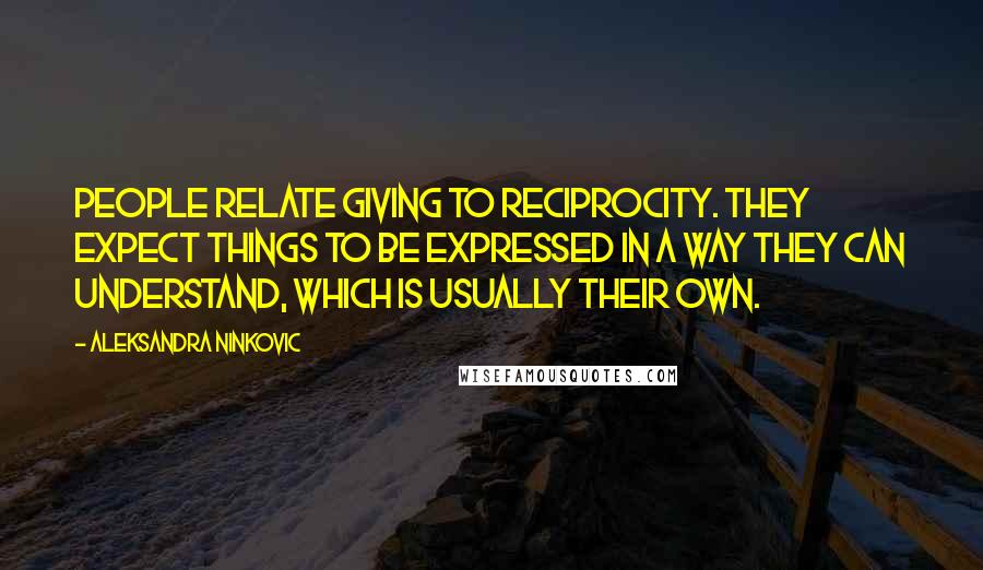 Aleksandra Ninkovic quotes: People relate giving to reciprocity. They expect things to be expressed in a way they can understand, which is usually their own.