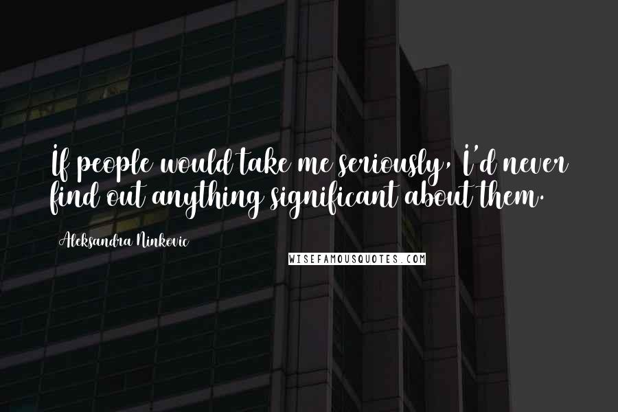 Aleksandra Ninkovic quotes: If people would take me seriously, I'd never find out anything significant about them.