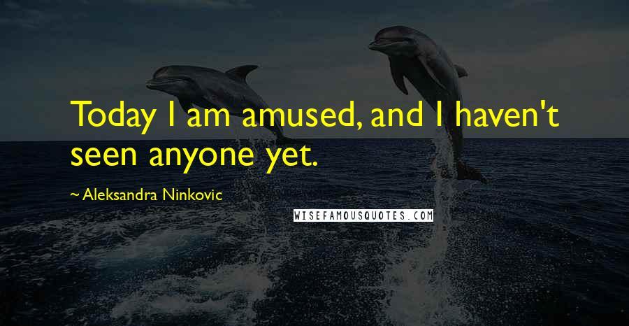 Aleksandra Ninkovic quotes: Today I am amused, and I haven't seen anyone yet.