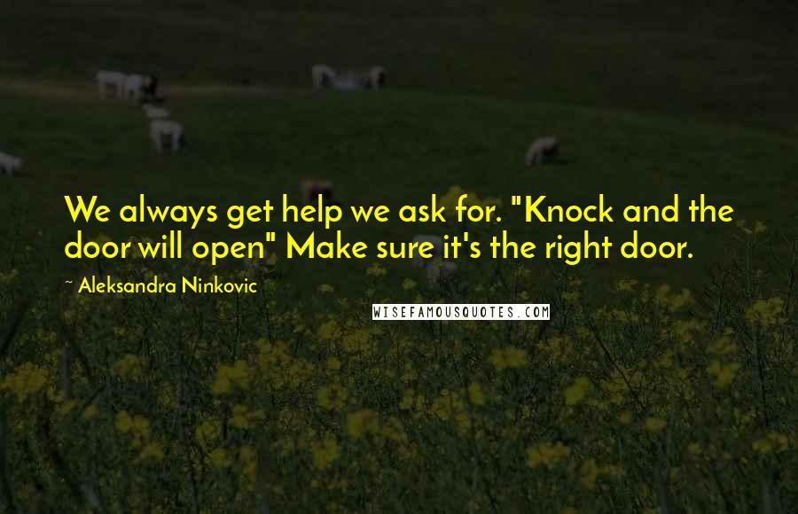 """Aleksandra Ninkovic quotes: We always get help we ask for. """"Knock and the door will open"""" Make sure it's the right door."""