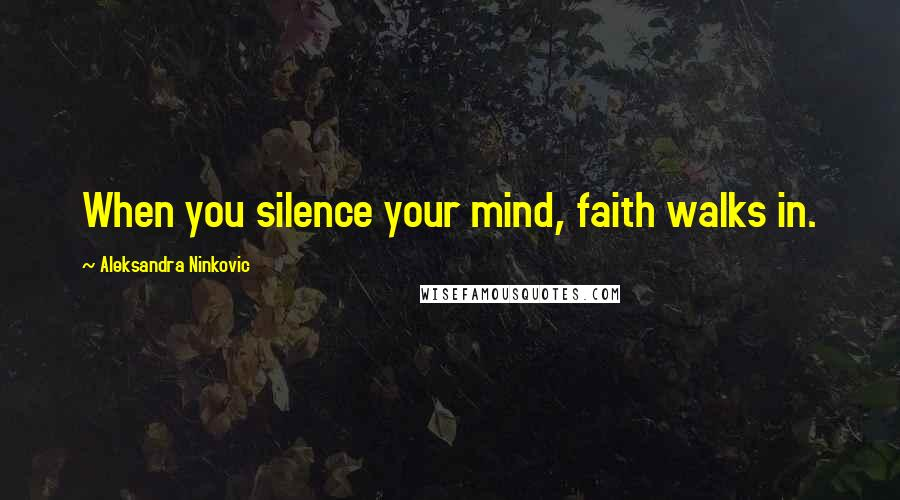 Aleksandra Ninkovic quotes: When you silence your mind, faith walks in.