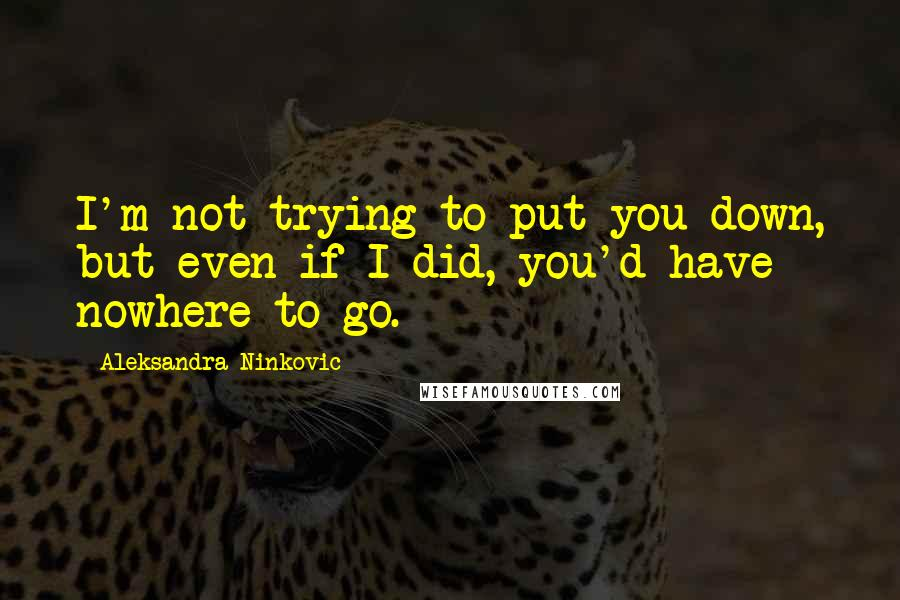 Aleksandra Ninkovic quotes: I'm not trying to put you down, but even if I did, you'd have nowhere to go.