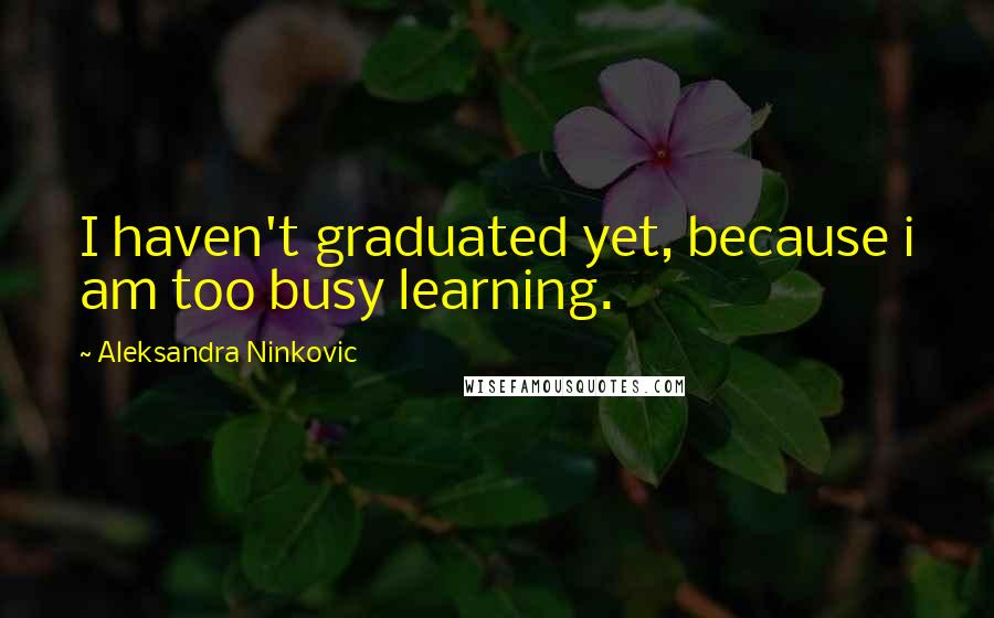 Aleksandra Ninkovic quotes: I haven't graduated yet, because i am too busy learning.