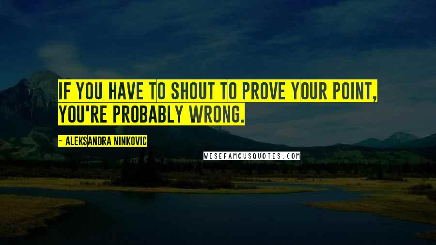 Aleksandra Ninkovic quotes: If you have to shout to prove your point, you're probably wrong.
