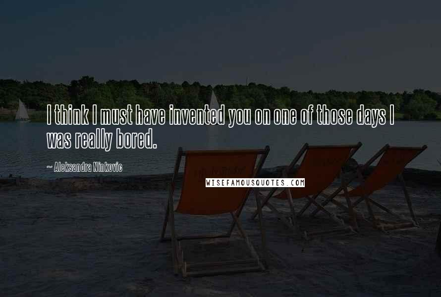Aleksandra Ninkovic quotes: I think I must have invented you on one of those days I was really bored.