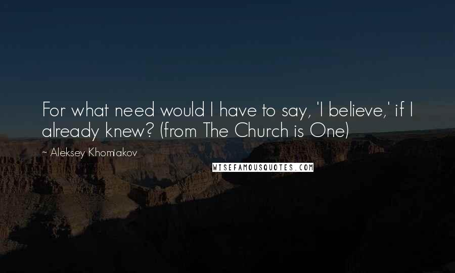 Aleksey Khomiakov quotes: For what need would I have to say, 'I believe,' if I already knew? (from The Church is One)