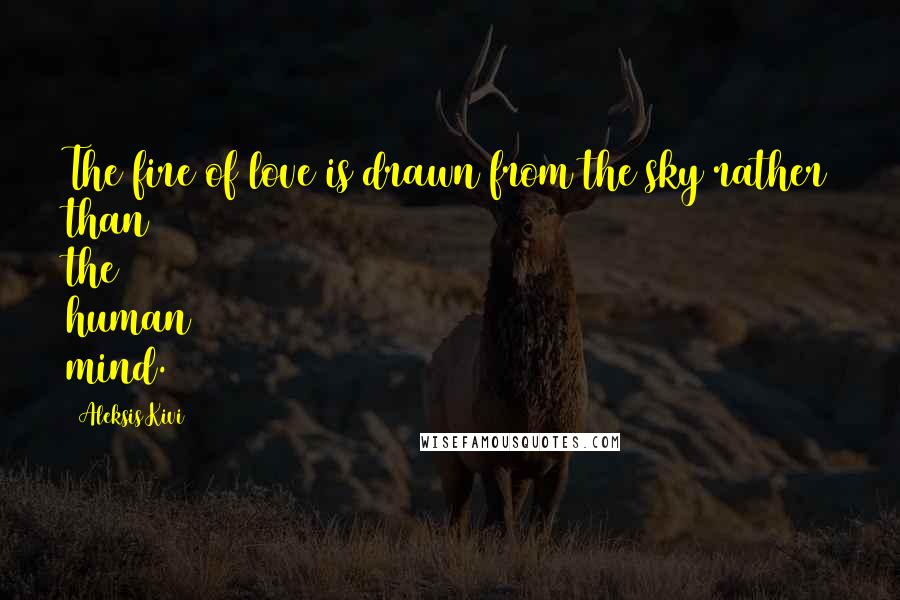 Aleksis Kivi quotes: The fire of love is drawn from the sky rather than the human mind.