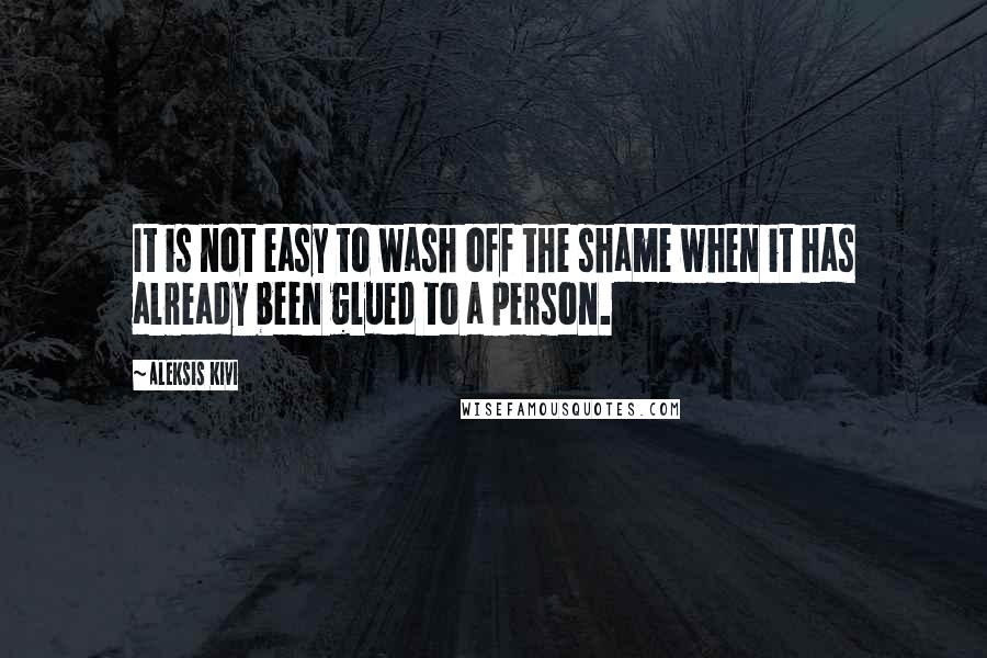 Aleksis Kivi quotes: It is not easy to wash off the shame when it has already been glued to a person.