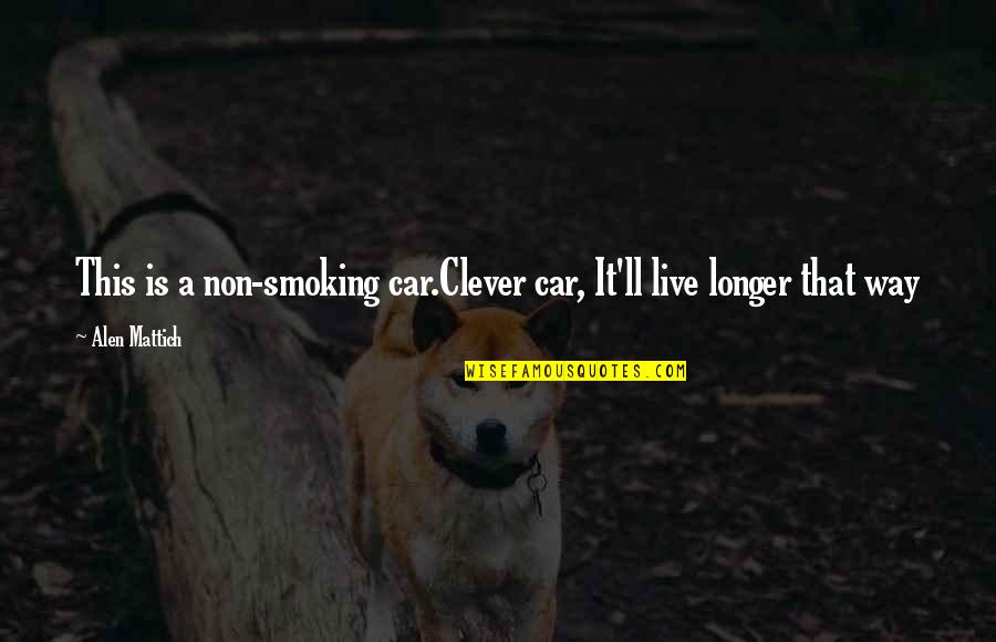 Alen Quotes By Alen Mattich: This is a non-smoking car.Clever car, It'll live