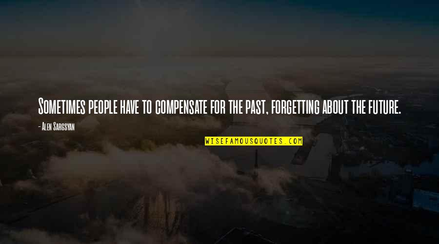 Alen Quotes By Alen Sargsyan: Sometimes people have to compensate for the past,