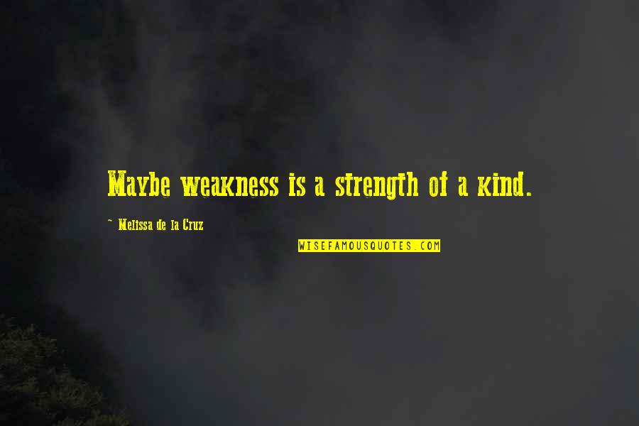 Alen Quotes By Melissa De La Cruz: Maybe weakness is a strength of a kind.