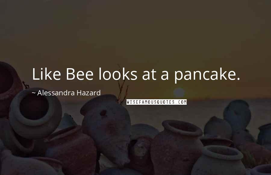 Alessandra Hazard quotes: Like Bee looks at a pancake.