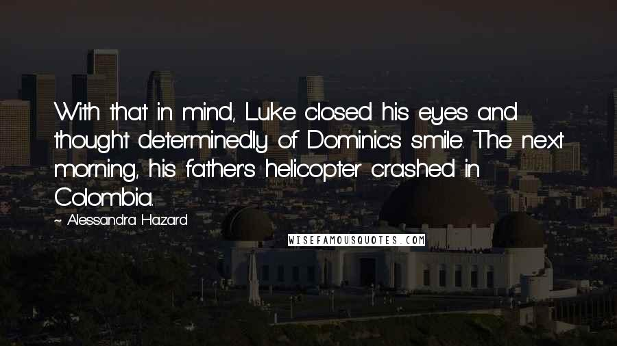Alessandra Hazard quotes: With that in mind, Luke closed his eyes and thought determinedly of Dominic's smile. The next morning, his father's helicopter crashed in Colombia.