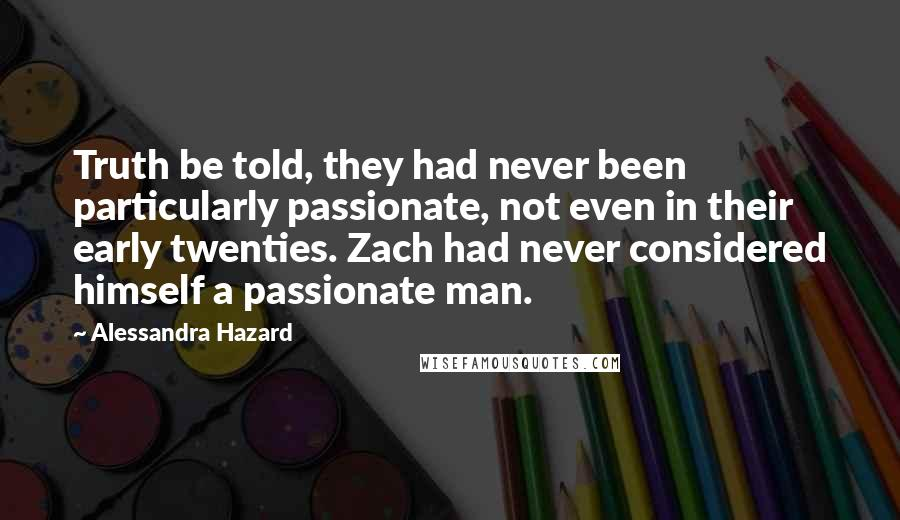 Alessandra Hazard quotes: Truth be told, they had never been particularly passionate, not even in their early twenties. Zach had never considered himself a passionate man.